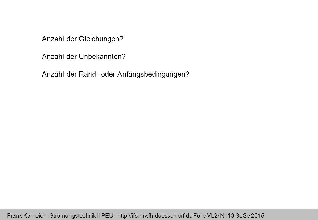 Frank Kameier - Strömungstechnik II PEU http://ifs.mv.fh-duesseldorf.de Folie VL2/ Nr.13 SoSe 2015 Anzahl der Gleichungen? Anzahl der Unbekannten? Anz