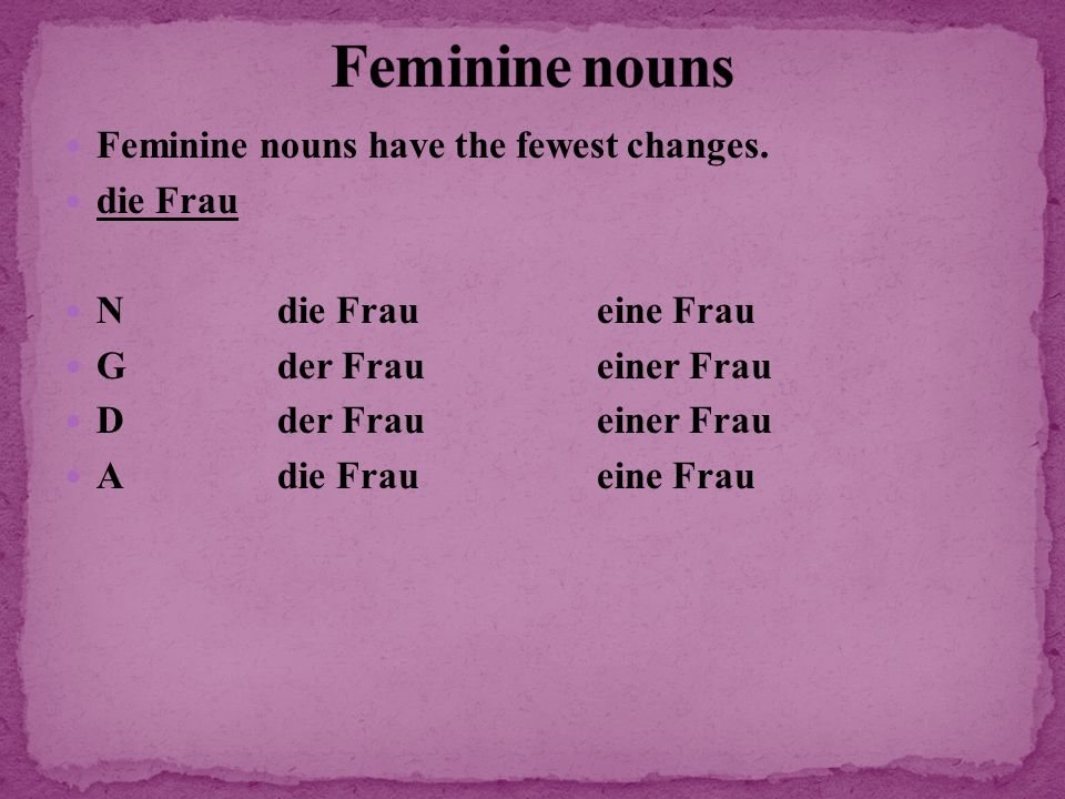 Feminine nouns have the fewest changes. die Frau Ndie Fraueine Frau Gder Fraueiner Frau Dder Fraueiner Frau Adie Fraueine Frau