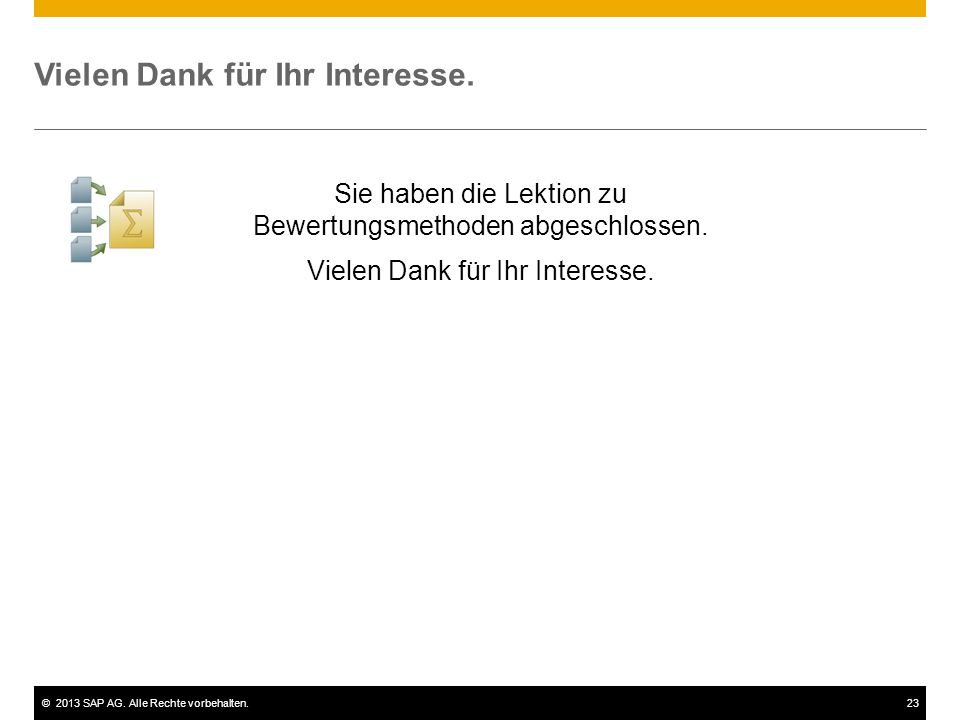 ©2013 SAP AG. Alle Rechte vorbehalten.23 Vielen Dank für Ihr Interesse. Sie haben die Lektion zu Bewertungsmethoden abgeschlossen. Vielen Dank für Ihr
