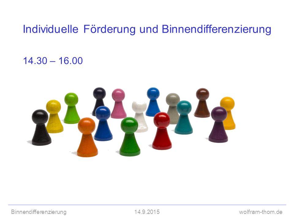 Binnendifferenzierung14.9.2015wolfram-thom.de Individuelle Förderung und Binnendifferenzierung 14.30 – 16.00