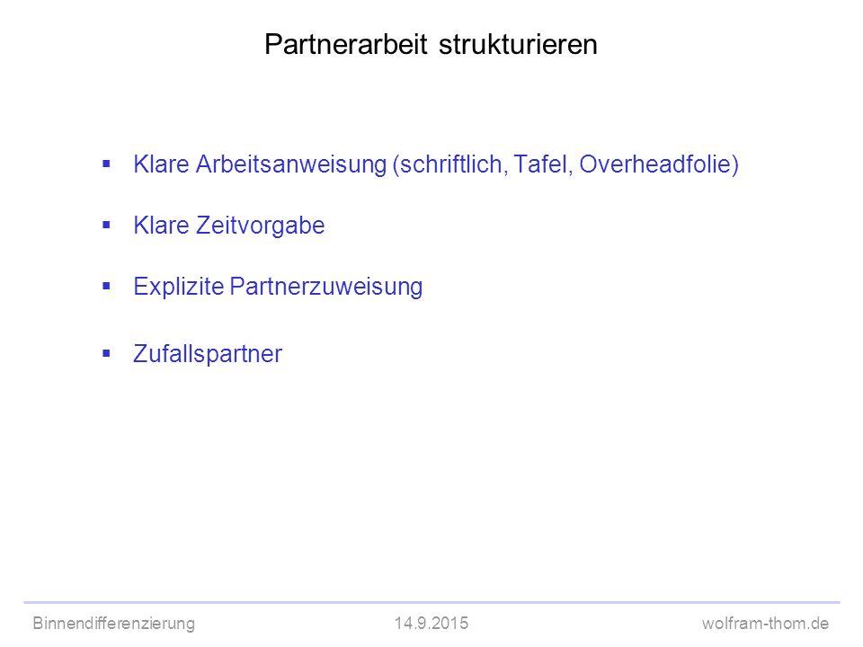 Binnendifferenzierung14.9.2015wolfram-thom.de Partnerarbeit strukturieren  Klare Arbeitsanweisung (schriftlich, Tafel, Overheadfolie)  Klare Zeitvor