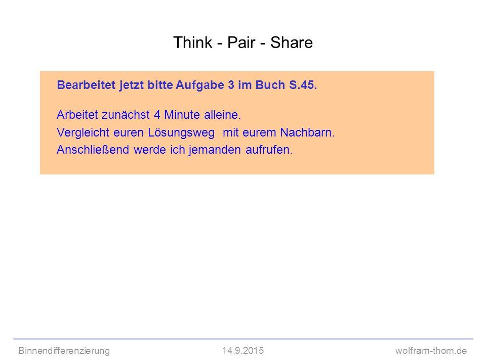 Binnendifferenzierung14.9.2015wolfram-thom.de Think - Pair - Share Bearbeitet jetzt bitte Aufgabe 3 im Buch S.45. Arbeitet zunächst 4 Minute alleine.