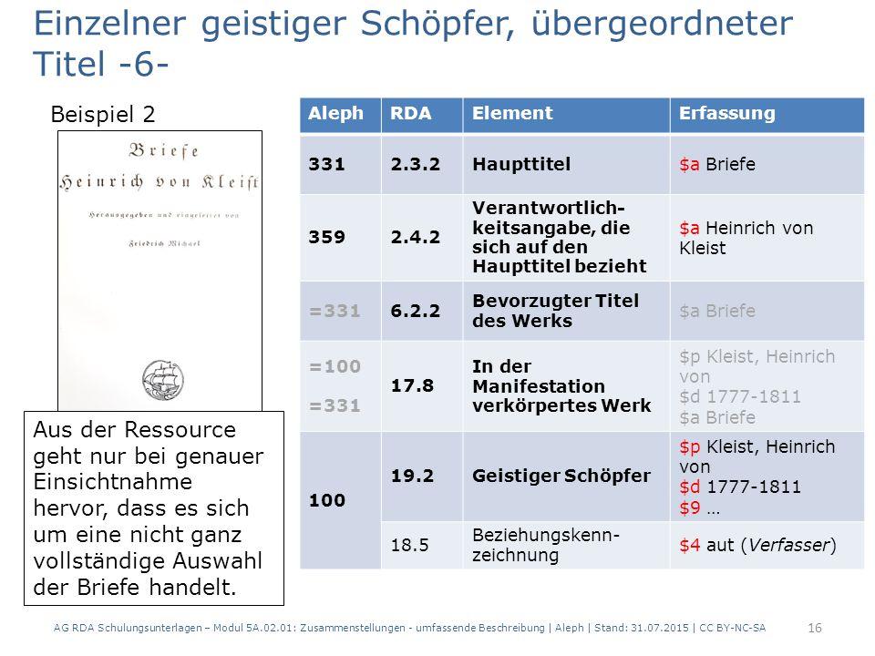 AG RDA Schulungsunterlagen – Modul 5A.02.01: Zusammenstellungen - umfassende Beschreibung | Aleph | Stand: 31.07.2015 | CC BY-NC-SA 16 AlephRDAElementErfassung 3312.3.2Haupttitel$a Briefe 3592.4.2 Verantwortlich- keitsangabe, die sich auf den Haupttitel bezieht $a Heinrich von Kleist =3316.2.2 Bevorzugter Titel des Werks $a Briefe =100 =331 17.8 In der Manifestation verkörpertes Werk $p Kleist, Heinrich von $d 1777-1811 $a Briefe 100 19.2Geistiger Schöpfer $p Kleist, Heinrich von $d 1777-1811 $9 … 18.5 Beziehungskenn- zeichnung $4 aut (Verfasser) Aus der Ressource geht nur bei genauer Einsichtnahme hervor, dass es sich um eine nicht ganz vollständige Auswahl der Briefe handelt.