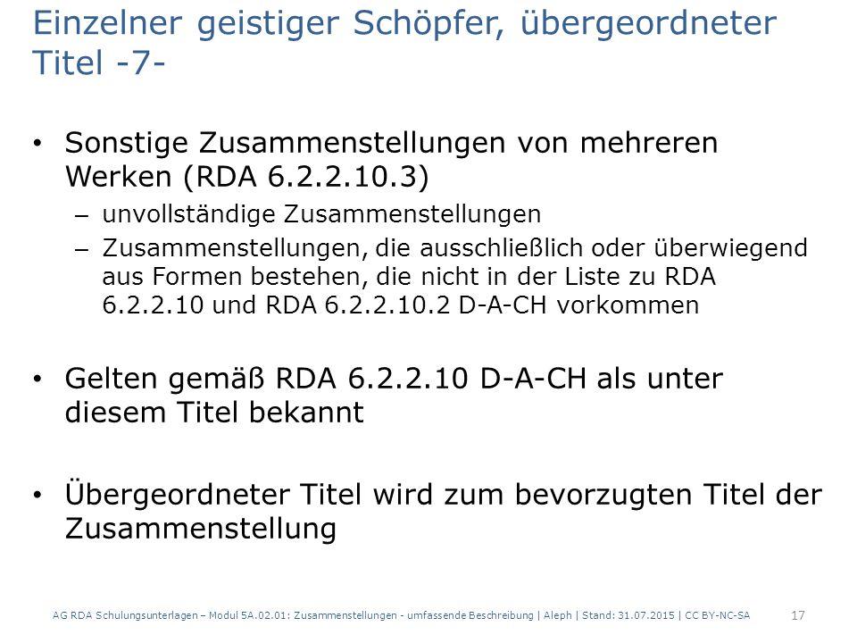 Einzelner geistiger Schöpfer, übergeordneter Titel -7- Sonstige Zusammenstellungen von mehreren Werken (RDA 6.2.2.10.3) – unvollständige Zusammenstellungen – Zusammenstellungen, die ausschließlich oder überwiegend aus Formen bestehen, die nicht in der Liste zu RDA 6.2.2.10 und RDA 6.2.2.10.2 D-A-CH vorkommen Gelten gemäß RDA 6.2.2.10 D-A-CH als unter diesem Titel bekannt Übergeordneter Titel wird zum bevorzugten Titel der Zusammenstellung AG RDA Schulungsunterlagen – Modul 5A.02.01: Zusammenstellungen - umfassende Beschreibung | Aleph | Stand: 31.07.2015 | CC BY-NC-SA 17
