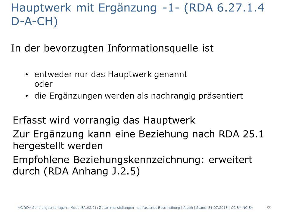 Hauptwerk mit Ergänzung -1- (RDA 6.27.1.4 D-A-CH) In der bevorzugten Informationsquelle ist entweder nur das Hauptwerk genannt oder die Ergänzungen werden als nachrangig präsentiert Erfasst wird vorrangig das Hauptwerk Zur Ergänzung kann eine Beziehung nach RDA 25.1 hergestellt werden Empfohlene Beziehungskennzeichnung: erweitert durch (RDA Anhang J.2.5) AG RDA Schulungsunterlagen – Modul 5A.02.01: Zusammenstellungen - umfassende Beschreibung | Aleph | Stand: 31.07.2015 | CC BY-NC-SA 39