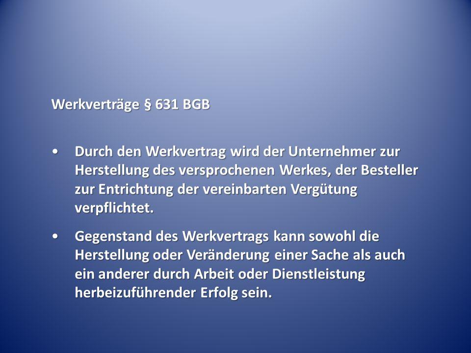 Werkverträge § 631 BGB Durch den Werkvertrag wird der Unternehmer zur Herstellung des versprochenen Werkes, der Besteller zur Entrichtung der vereinba