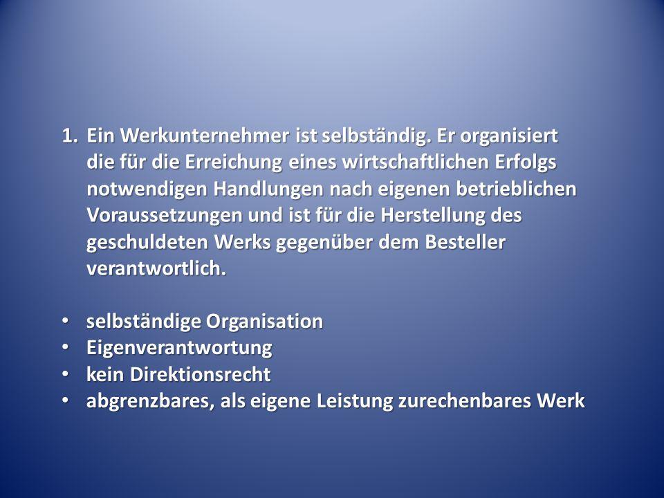 1.Ein Werkunternehmer ist selbständig. Er organisiert die für die Erreichung eines wirtschaftlichen Erfolgs notwendigen Handlungen nach eigenen betrie