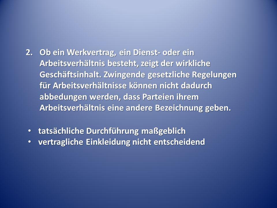 2.Ob ein Werkvertrag, ein Dienst- oder ein Arbeitsverhältnis besteht, zeigt der wirkliche Geschäftsinhalt. Zwingende gesetzliche Regelungen für Arbeit