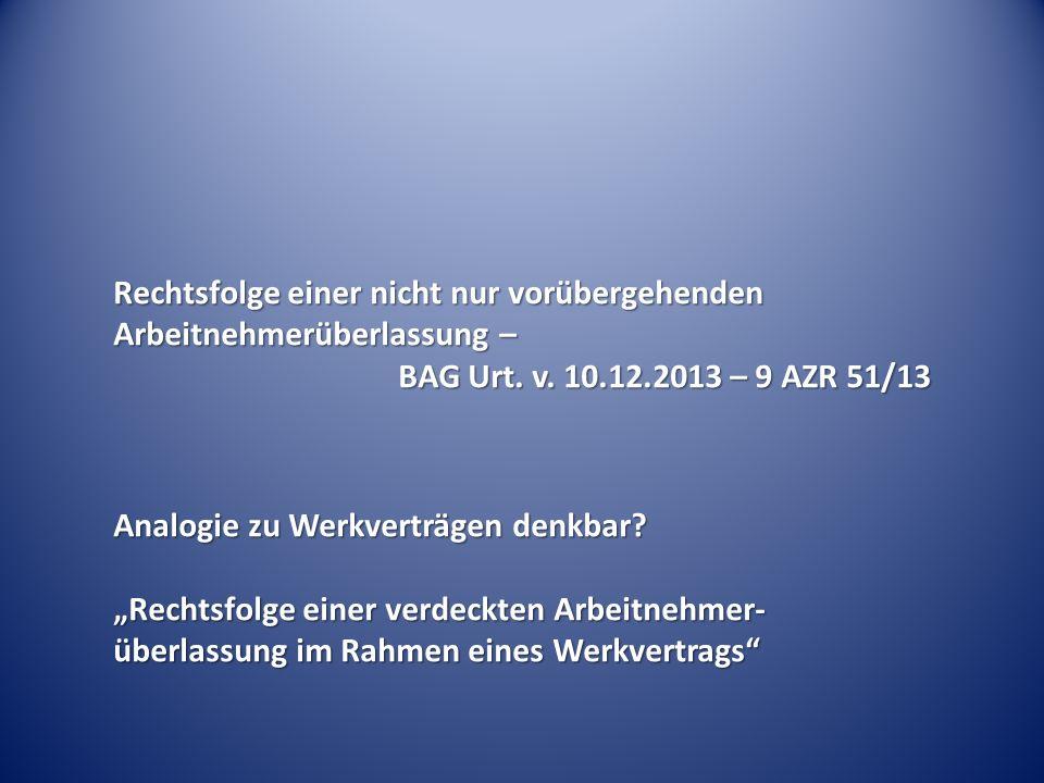 """Rechtsfolge einer nicht nur vorübergehenden Arbeitnehmerüberlassung – BAG Urt. v. 10.12.2013 – 9 AZR 51/13 Analogie zu Werkverträgen denkbar? """"Rechtsf"""