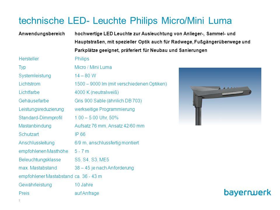 technische LED- Leuchte Philips Micro/Mini Luma 3 Anwendungsbereichhochwertige LED Leuchte zur Ausleuchtung von Anlieger-, Sammel- und Hauptstraßen, mit spezieller Optik auch für Radwege, Fußgängerüberwege und Parkplätze geeignet, präferiert für Neubau und Sanierungen HerstellerPhilips TypMicro / Mini Luma Systemleistung14 – 80 W Lichtstrom1500 – 9000 lm (mit verschiedenen Optiken) Lichtfarbe4000 K (neutralweiß) GehäusefarbeGris 900 Sable (ähnlich DB 703) Leistungsreduzierungwerkseitige Programmierung Standard-Dimmprofil1.00 – 5.00 Uhr, 50% MastanbindungAufsatz 76 mm, Ansatz 42/60 mm SchutzartIP 66 Anschlussleitung 6/9 m, anschlussfertig montiert empfohlenen Masthöhe5 - 7 m Beleuchtungsklasse S5, S4, S3, ME5 max.