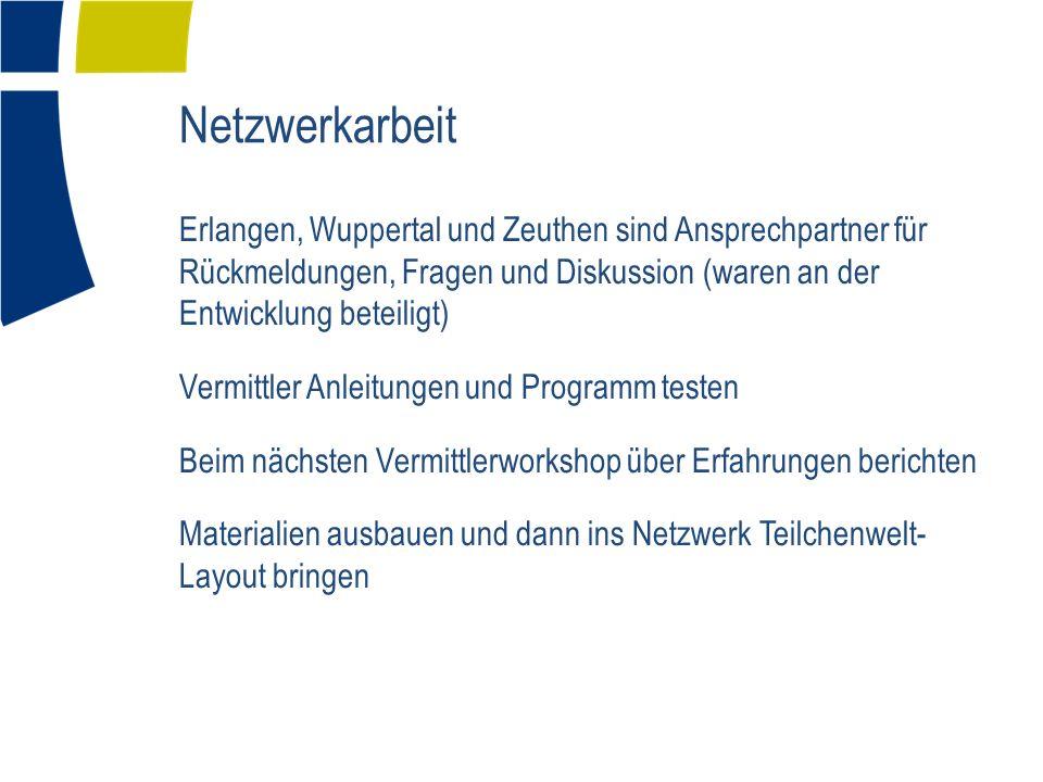 Netzwerkarbeit Erlangen, Wuppertal und Zeuthen sind Ansprechpartner für Rückmeldungen, Fragen und Diskussion (waren an der Entwicklung beteiligt) Vermittler Anleitungen und Programm testen Beim nächsten Vermittlerworkshop über Erfahrungen berichten Materialien ausbauen und dann ins Netzwerk Teilchenwelt- Layout bringen