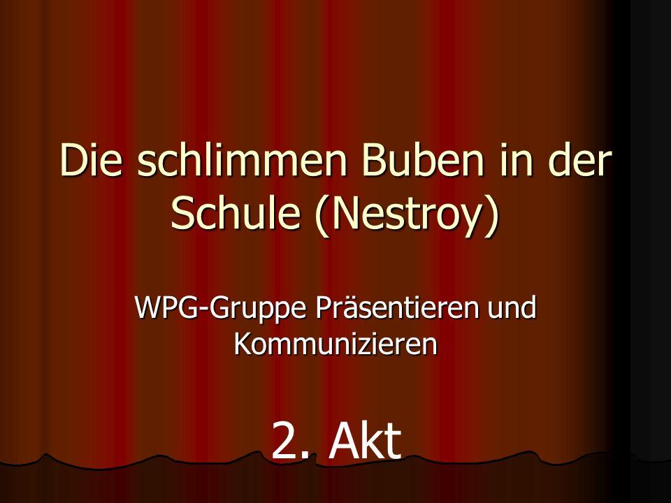 Die schlimmen Buben in der Schule (Nestroy) WPG-Gruppe Präsentieren und Kommunizieren 2. Akt