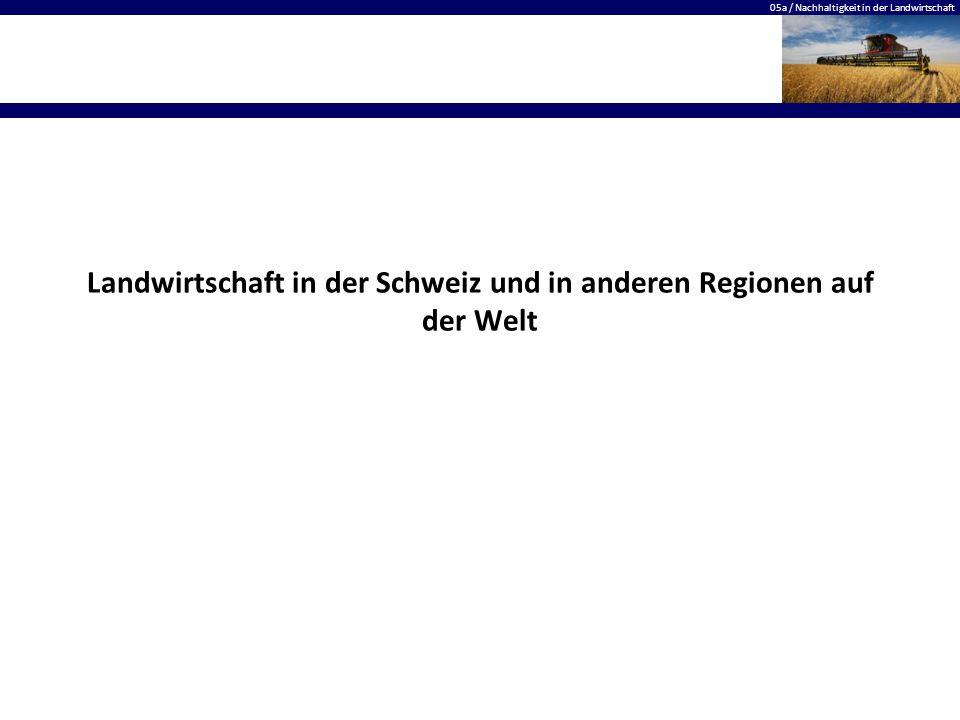 05a / Nachhaltigkeit in der Landwirtschaft Landwirtschaft in der Schweiz und in anderen Regionen auf der Welt