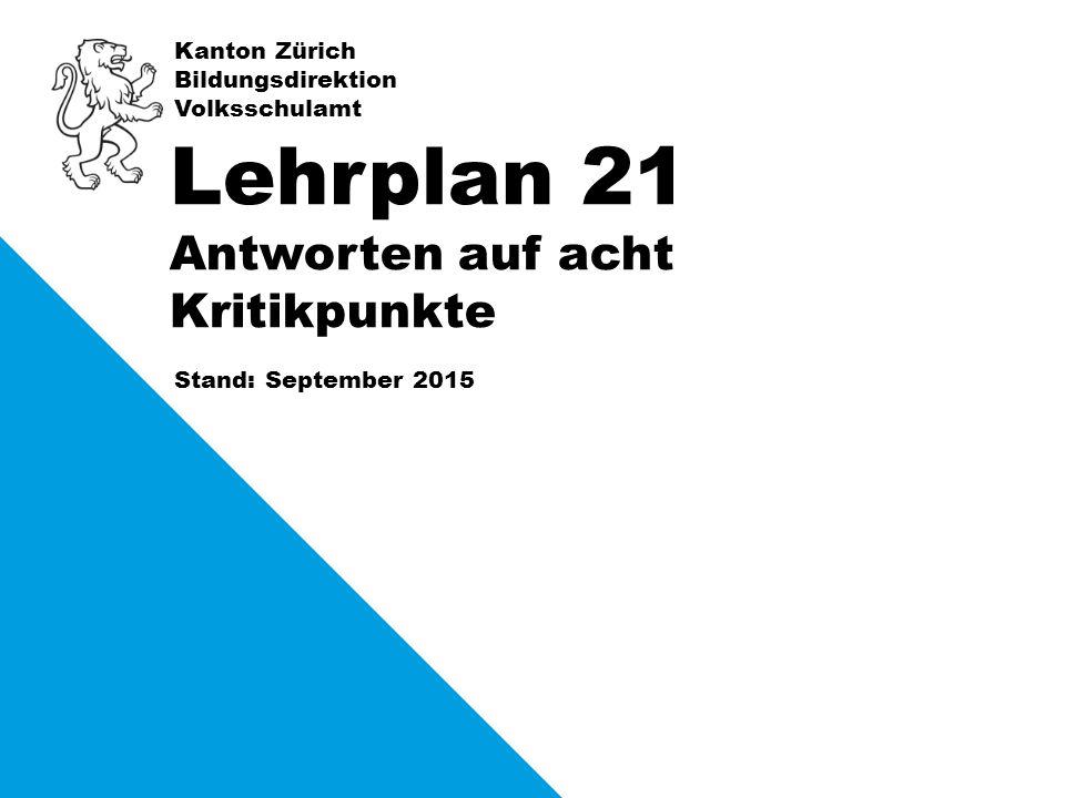 Kanton Zürich Bildungsdirektion Volksschulamt Stand: September 2015 Lehrplan 21 Antworten auf acht Kritikpunkte