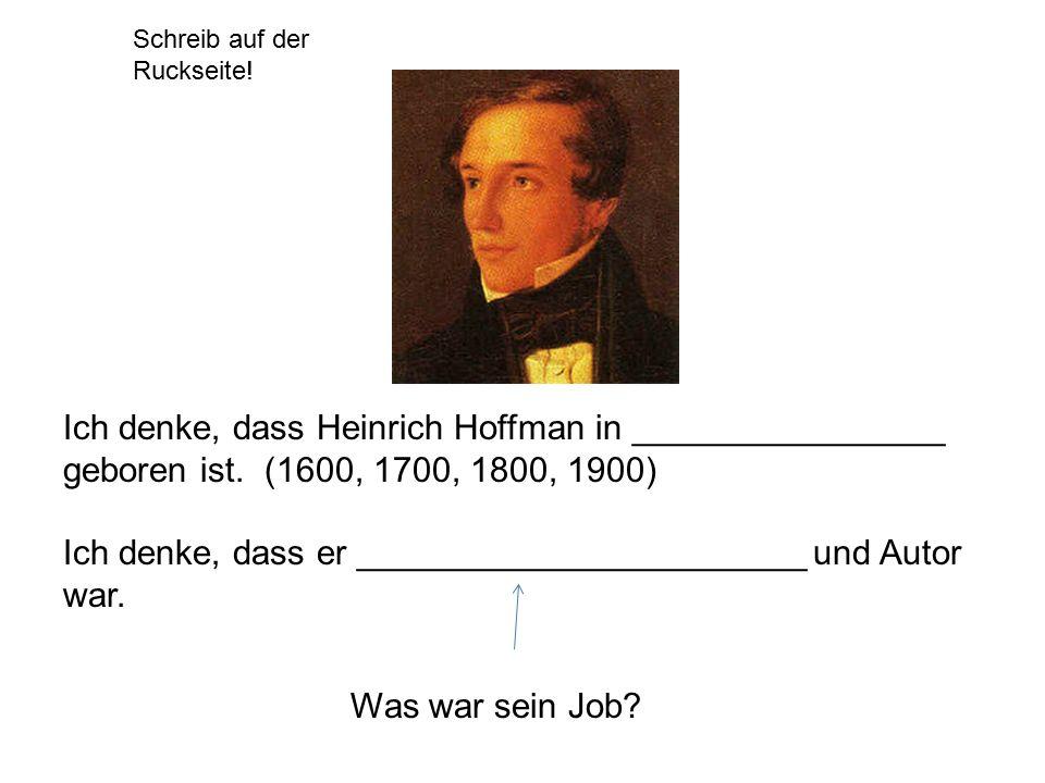 Schreib auf der Ruckseite! Ich denke, dass Heinrich Hoffman in ________________ geboren ist. (1600, 1700, 1800, 1900) Ich denke, dass er _____________