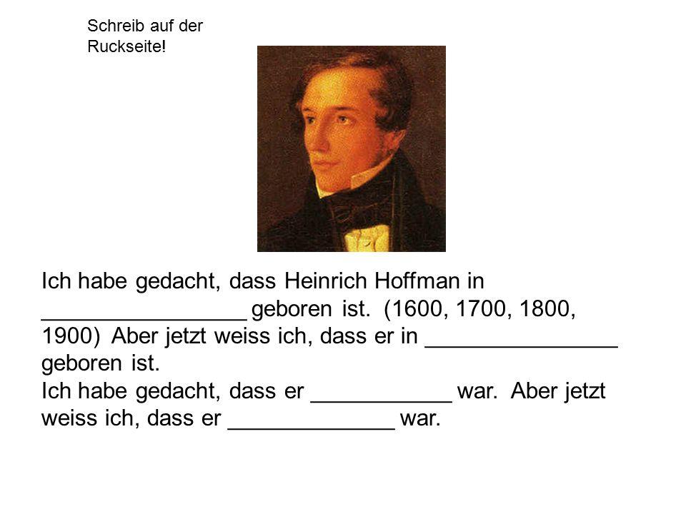 Schreib auf der Ruckseite! Ich habe gedacht, dass Heinrich Hoffman in ________________ geboren ist. (1600, 1700, 1800, 1900) Aber jetzt weiss ich, das