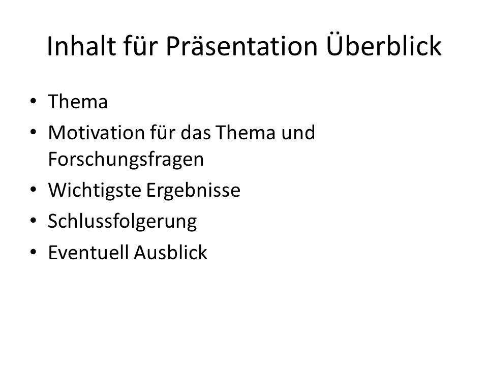 Inhalt für Präsentation Überblick Thema Motivation für das Thema und Forschungsfragen Wichtigste Ergebnisse Schlussfolgerung Eventuell Ausblick