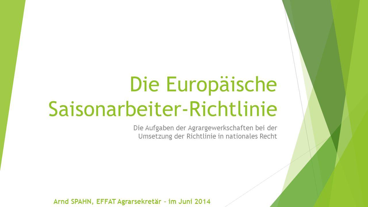 Die Europäische Saisonarbeiter-Richtlinie Die Aufgaben der Agrargewerkschaften bei der Umsetzung der Richtlinie in nationales Recht Arnd SPAHN, EFFAT Agrarsekretär – im Juni 2014