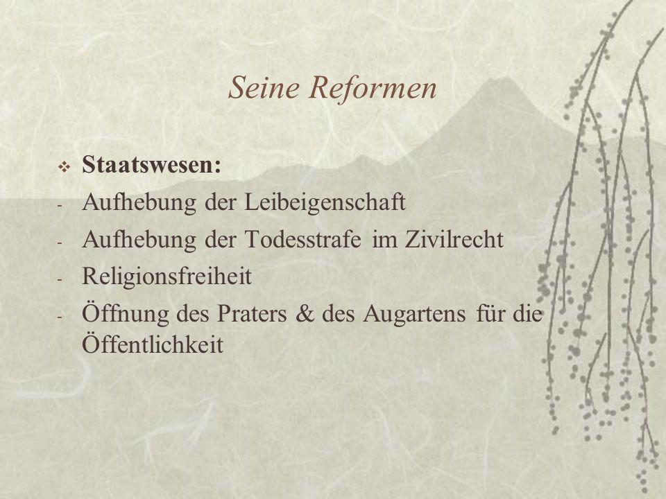 Seine Reformen  Staatswesen: - Aufhebung der Leibeigenschaft - Aufhebung der Todesstrafe im Zivilrecht - Religionsfreiheit - Öffnung des Praters & des Augartens für die Öffentlichkeit
