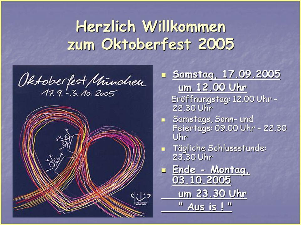 Herzlich Willkommen zum Oktoberfest 2005 Samstag, 17.09.2005 Samstag, 17.09.2005 um 12.00 Uhr um 12.00 Uhr Eröffnungstag: 12.00 Uhr - 22.30 Uhr Eröffnungstag: 12.00 Uhr - 22.30 Uhr Samstags, Sonn- und Feiertags: 09.00 Uhr - 22.30 Uhr Samstags, Sonn- und Feiertags: 09.00 Uhr - 22.30 Uhr Tägliche Schlussstunde: 23.30 Uhr Tägliche Schlussstunde: 23.30 Uhr Ende - Montag, 03.10.2005 Ende - Montag, 03.10.2005 um 23.30 Uhr um 23.30 Uhr Aus is .
