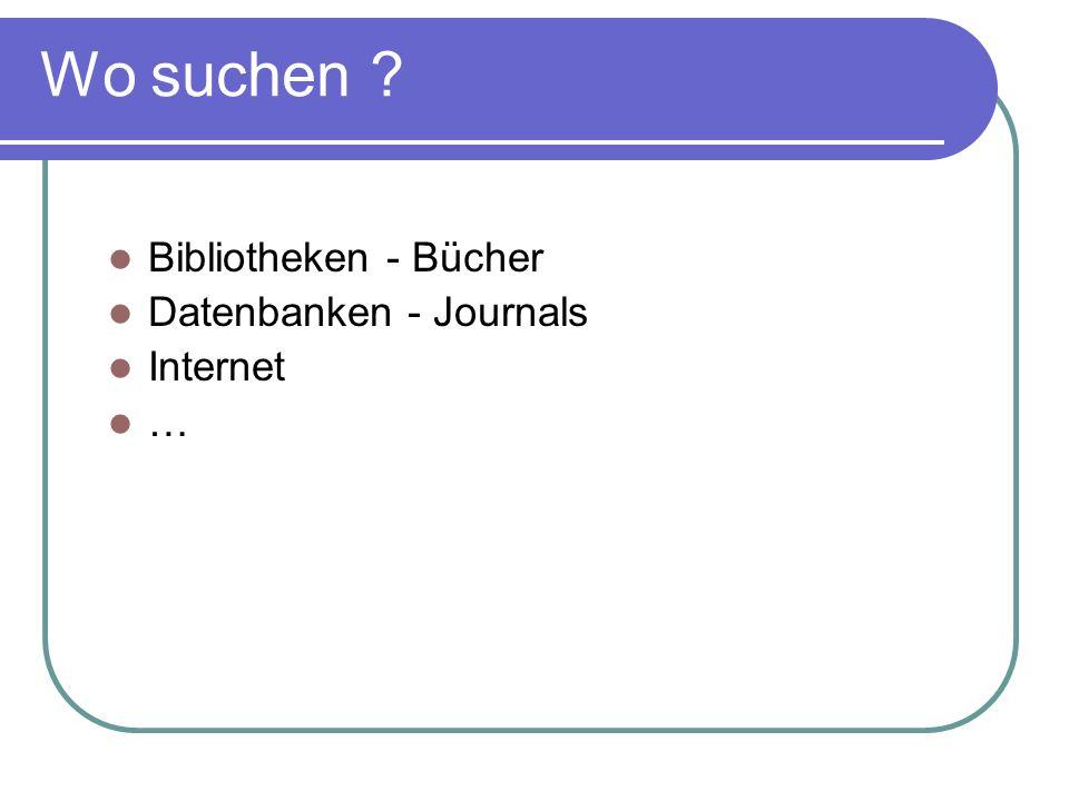 Bibliotheken - Bücher Datenbanken - Journals Internet … Wo suchen ?