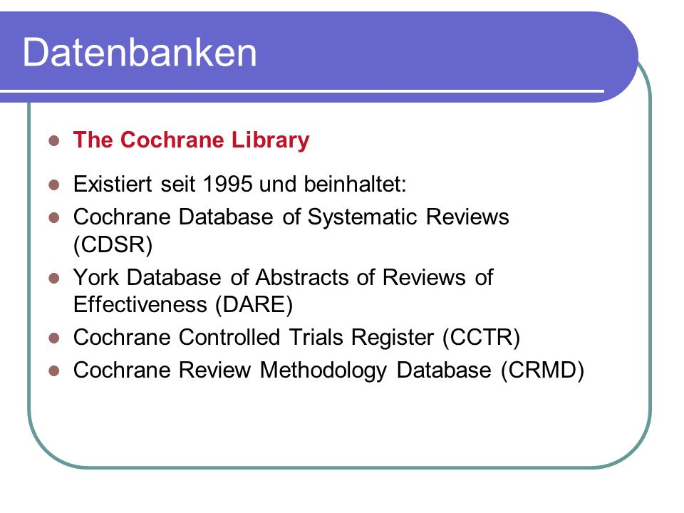 The Cochrane Library Existiert seit 1995 und beinhaltet: Cochrane Database of Systematic Reviews (CDSR) York Database of Abstracts of Reviews of Effec