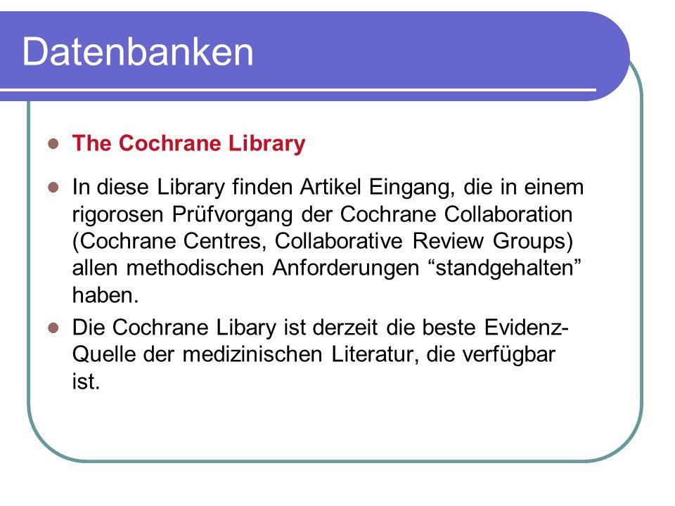 The Cochrane Library In diese Library finden Artikel Eingang, die in einem rigorosen Prüfvorgang der Cochrane Collaboration (Cochrane Centres, Collabo