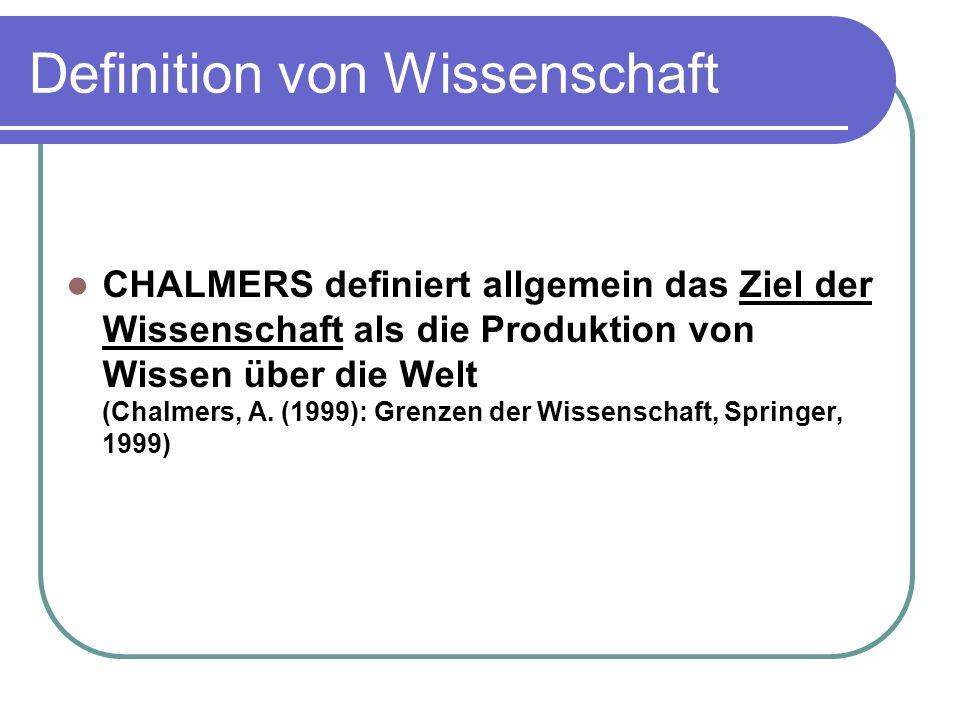 CHALMERS definiert allgemein das Ziel der Wissenschaft als die Produktion von Wissen über die Welt (Chalmers, A. (1999): Grenzen der Wissenschaft, Spr