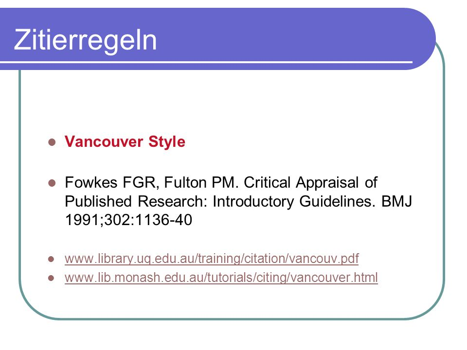 Vancouver Style Fowkes FGR, Fulton PM. Critical Appraisal of Published Research: Introductory Guidelines. BMJ 1991;302:1136-40 www.library.uq.edu.au/t