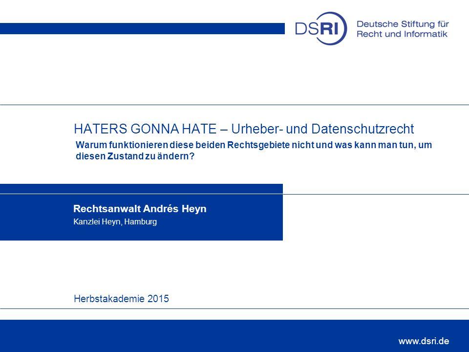 Herbstakademie 2015 www.dsri.de HATERS GONNA HATE – Urheber- und Datenschutzrecht Warum funktionieren diese beiden Rechtsgebiete nicht und was kann man tun, um diesen Zustand zu ändern.
