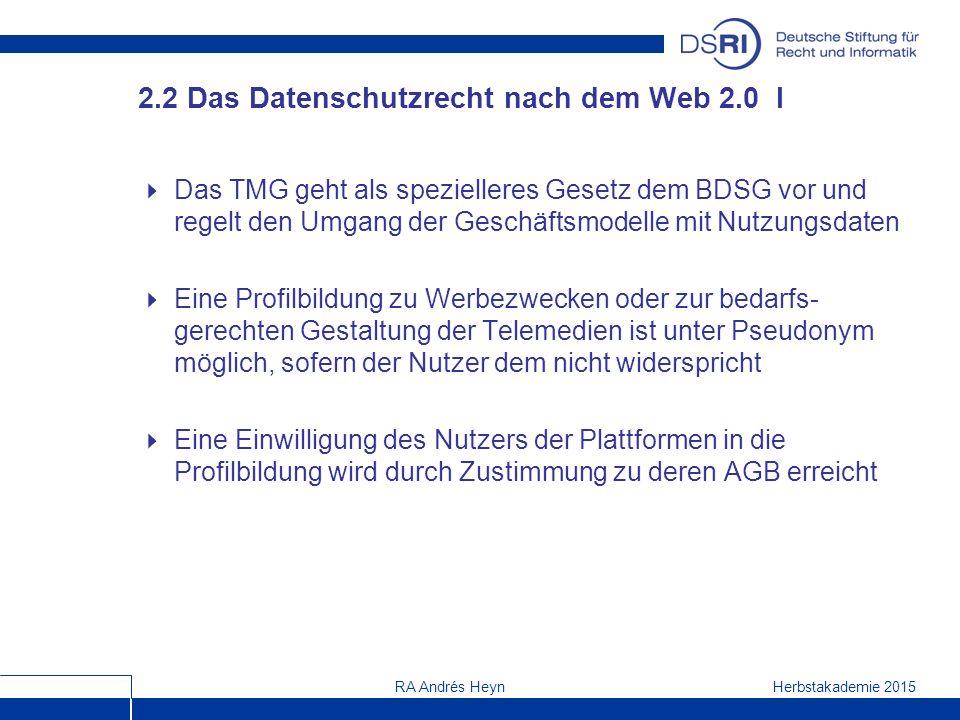 Herbstakademie 2015RA Andrés Heyn 2.2 Das Datenschutzrecht nach dem Web 2.0 I  Das TMG geht als spezielleres Gesetz dem BDSG vor und regelt den Umgang der Geschäftsmodelle mit Nutzungsdaten  Eine Profilbildung zu Werbezwecken oder zur bedarfs- gerechten Gestaltung der Telemedien ist unter Pseudonym möglich, sofern der Nutzer dem nicht widerspricht  Eine Einwilligung des Nutzers der Plattformen in die Profilbildung wird durch Zustimmung zu deren AGB erreicht