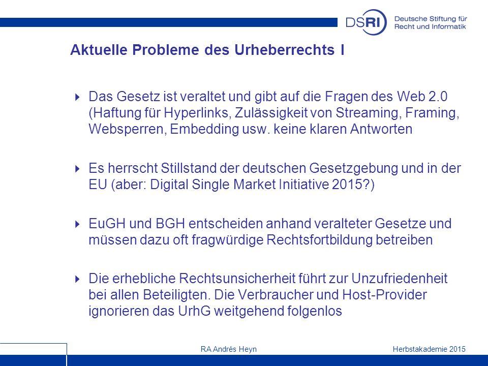 Herbstakademie 2015RA Andrés Heyn Aktuelle Probleme des Urheberrechts I  Das Gesetz ist veraltet und gibt auf die Fragen des Web 2.0 (Haftung für Hyperlinks, Zulässigkeit von Streaming, Framing, Websperren, Embedding usw.