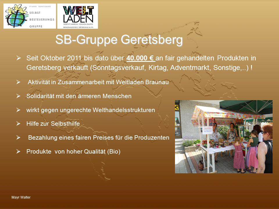 Mayr Walter SB-Gruppe Geretsberg  Seit Oktober 2011 bis dato über 40.000 € an fair gehandelten Produkten in Geretsberg verkauft (Sonntagsverkauf, Kir