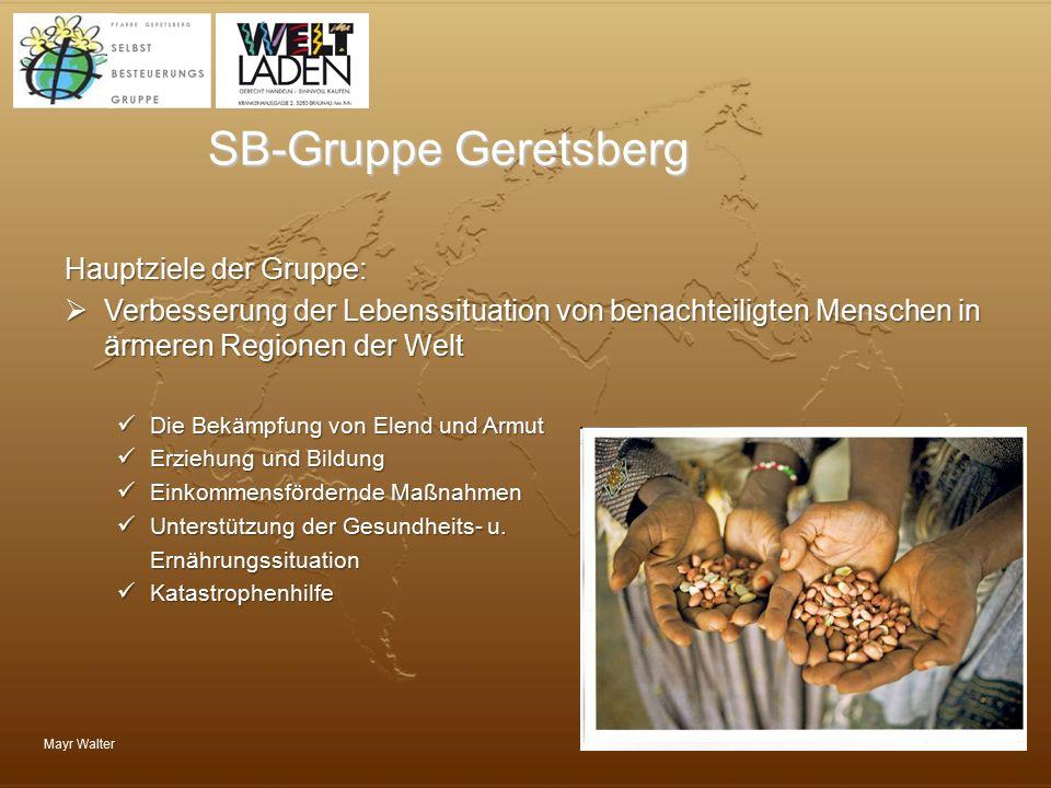 Mayr Walter SB-Gruppe Geretsberg Hauptziele der Gruppe:  Verbesserung der Lebenssituation von benachteiligten Menschen in ärmeren Regionen der Welt D