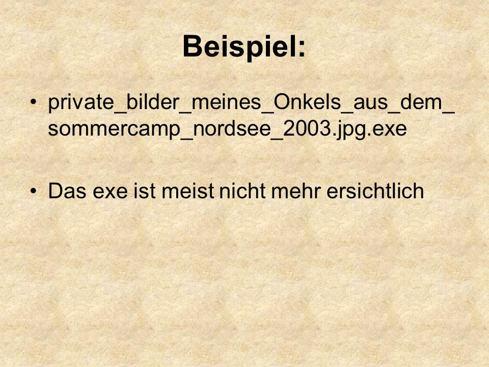 Beispiel: private_bilder_meines_Onkels_aus_dem_ sommercamp_nordsee_2003.jpg.exe Das exe ist meist nicht mehr ersichtlich