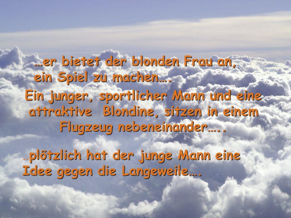 Ein junger, sportlicher Mann und eine attraktive Blondine, sitzen in einem Flugzeug nebeneinander…....plötzlich hat der junge Mann eine Idee gegen die Langeweile….