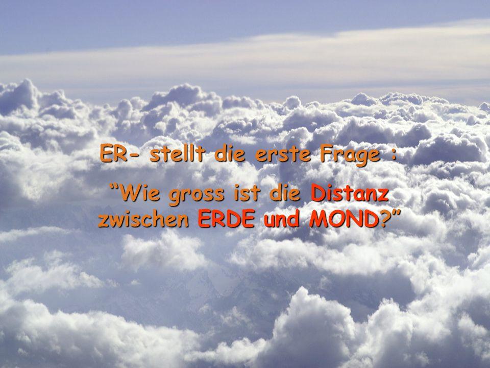 ER- stellt die erste Frage : Wie gross ist die Distanz zwischen ERDE und MOND?