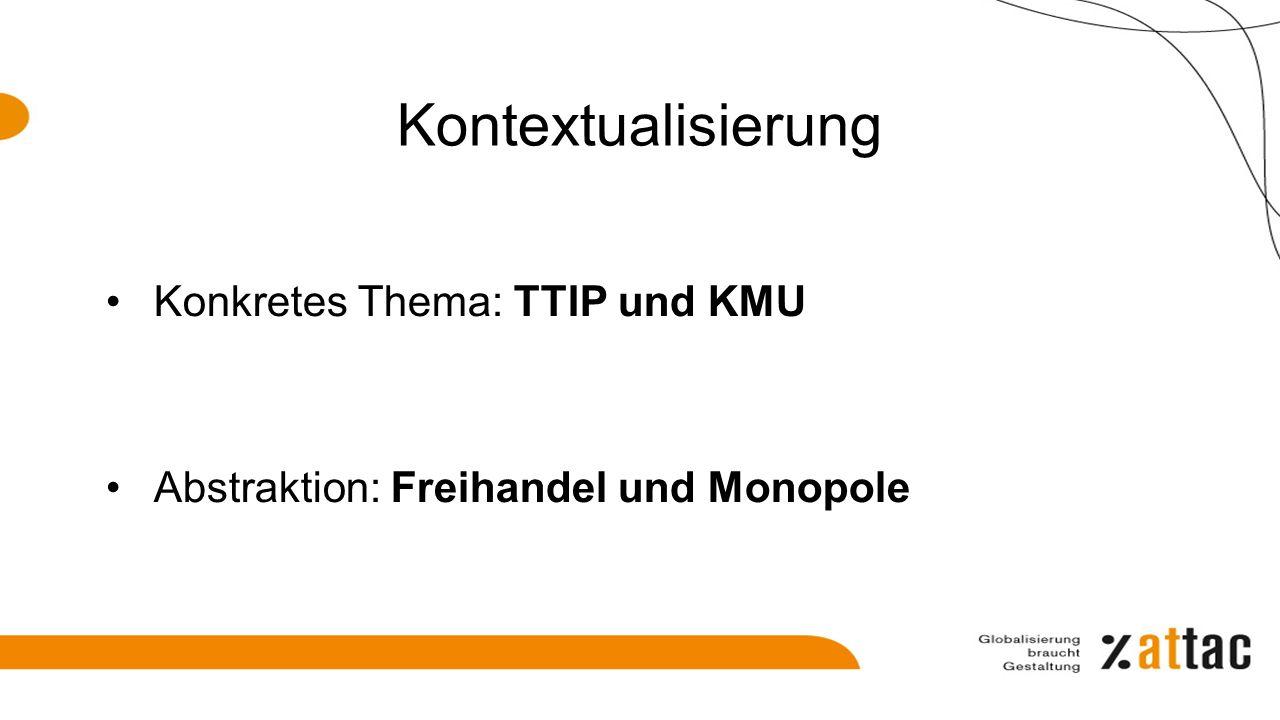 Kontextualisierung Konkretes Thema: TTIP und KMU Abstraktion: Freihandel und Monopole