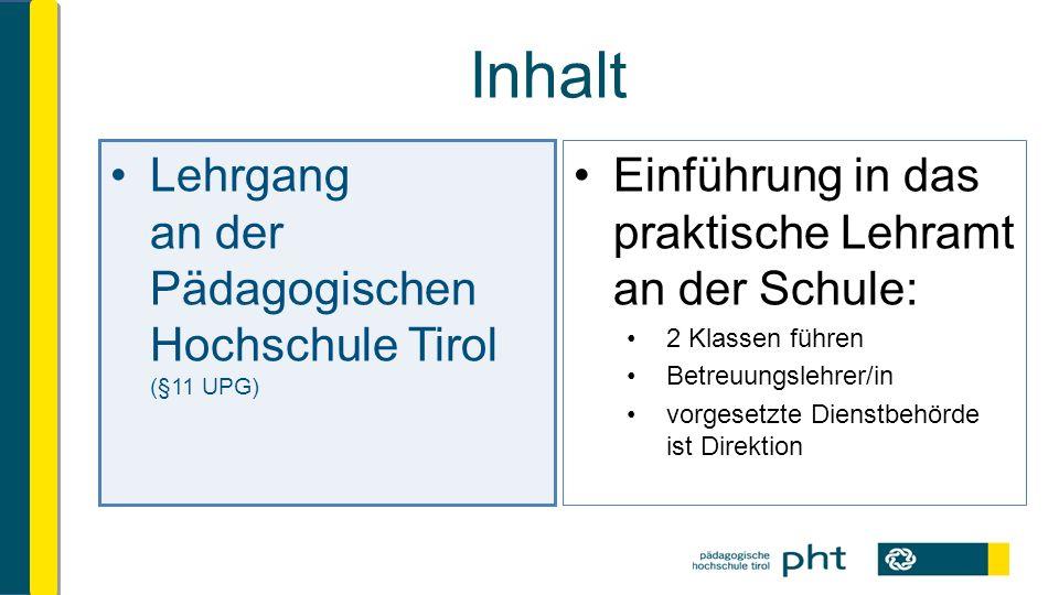 Inhalt Lehrgang an der Pädagogischen Hochschule Tirol (§11 UPG) Einführung in das praktische Lehramt an der Schule: 2 Klassen führen Betreuungslehrer/in vorgesetzte Dienstbehörde ist Direktion