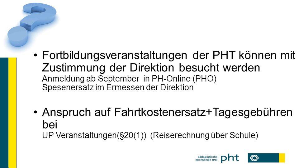 Fortbildungsveranstaltungen der PHT können mit Zustimmung der Direktion besucht werden Anmeldung ab September in PH-Online (PHO) Spesenersatz im Ermessen der Direktion Anspruch auf Fahrtkostenersatz+Tagesgebühren bei UP Veranstaltungen(§20(1)) (Reiserechnung über Schule)