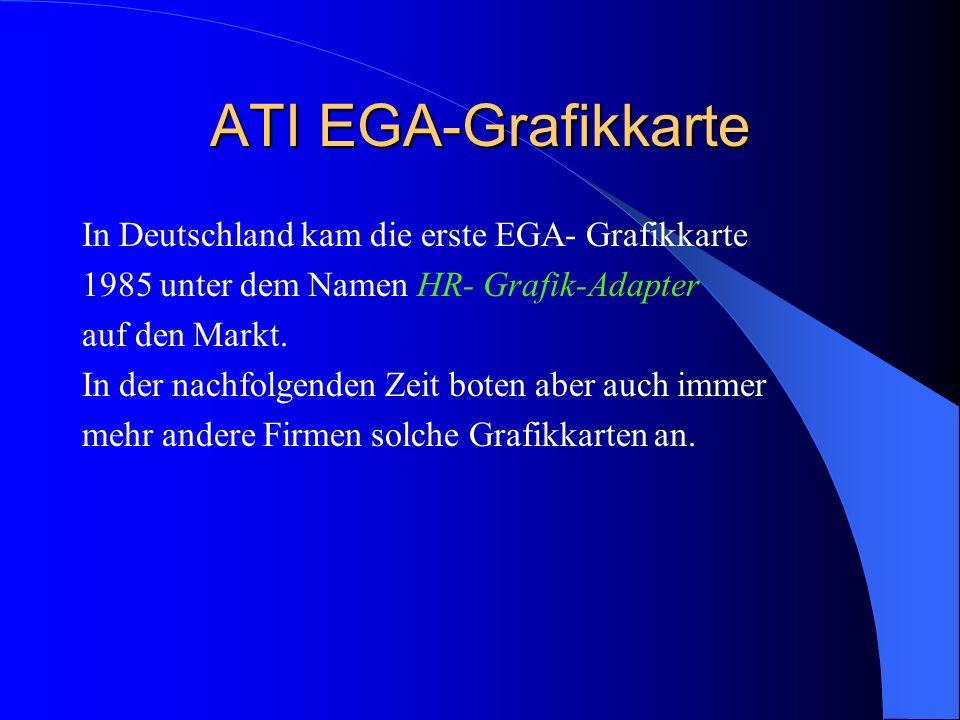 ATI EGA-Grafikkarte In Deutschland kam die erste EGA- Grafikkarte 1985 unter dem Namen HR- Grafik-Adapter auf den Markt. In der nachfolgenden Zeit bot