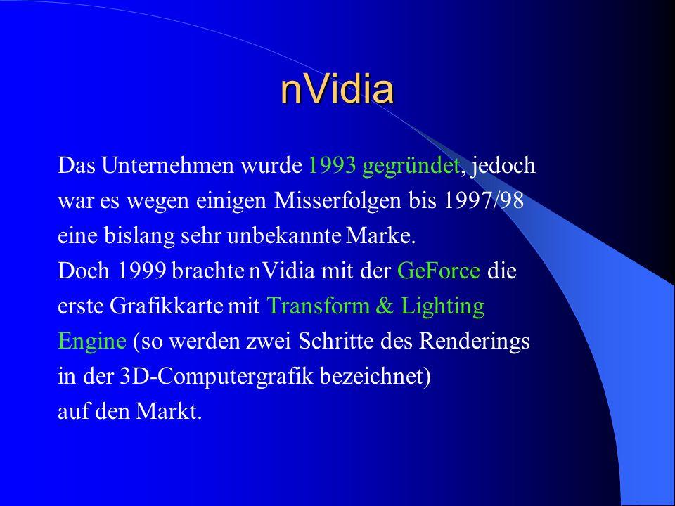 nVidia Das Unternehmen wurde 1993 gegründet, jedoch war es wegen einigen Misserfolgen bis 1997/98 eine bislang sehr unbekannte Marke. Doch 1999 bracht