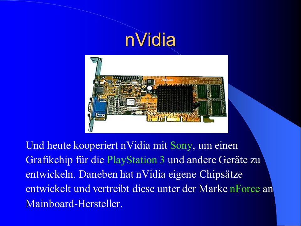 nVidia Und heute kooperiert nVidia mit Sony, um einen Grafikchip für die PlayStation 3 und andere Geräte zu entwickeln. Daneben hat nVidia eigene Chip