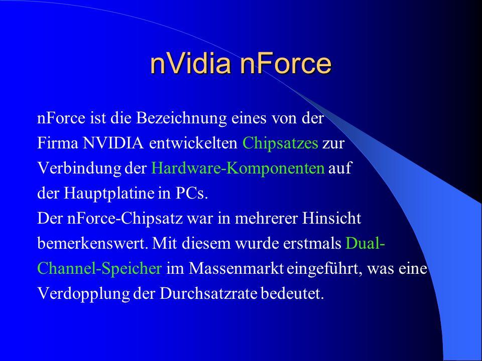 nVidia nForce nForce ist die Bezeichnung eines von der Firma NVIDIA entwickelten Chipsatzes zur Verbindung der Hardware-Komponenten auf der Hauptplati