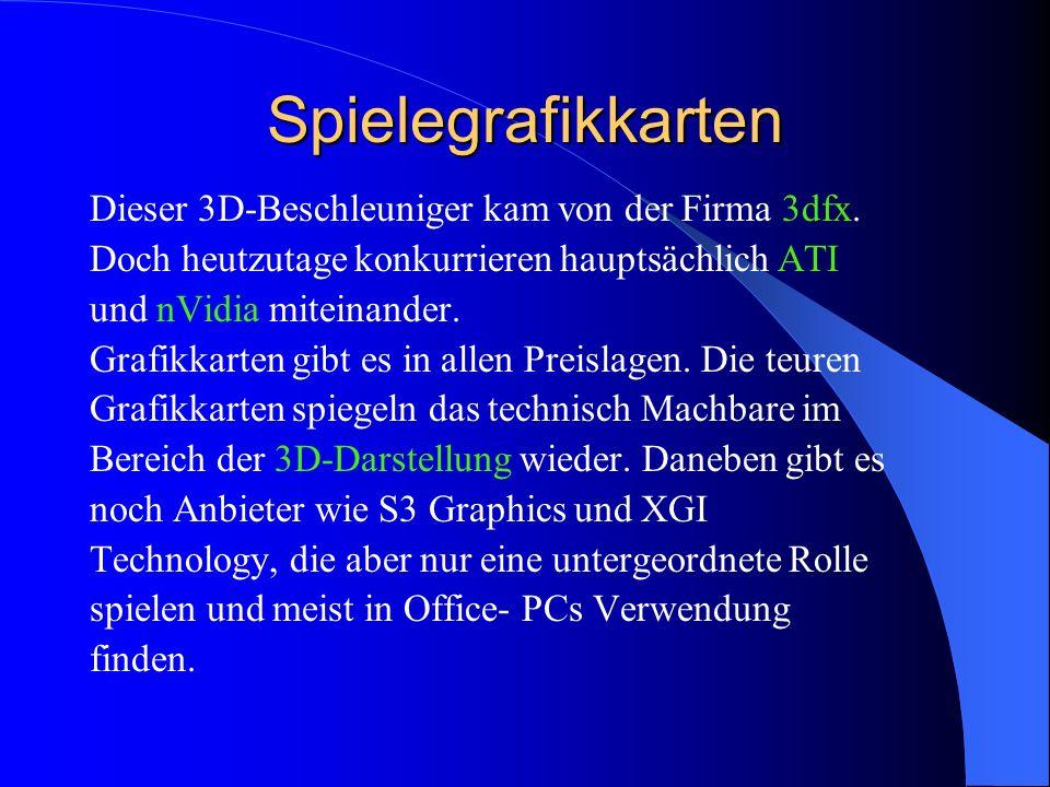 Spielegrafikkarten Dieser 3D-Beschleuniger kam von der Firma 3dfx. Doch heutzutage konkurrieren hauptsächlich ATI und nVidia miteinander. Grafikkarten
