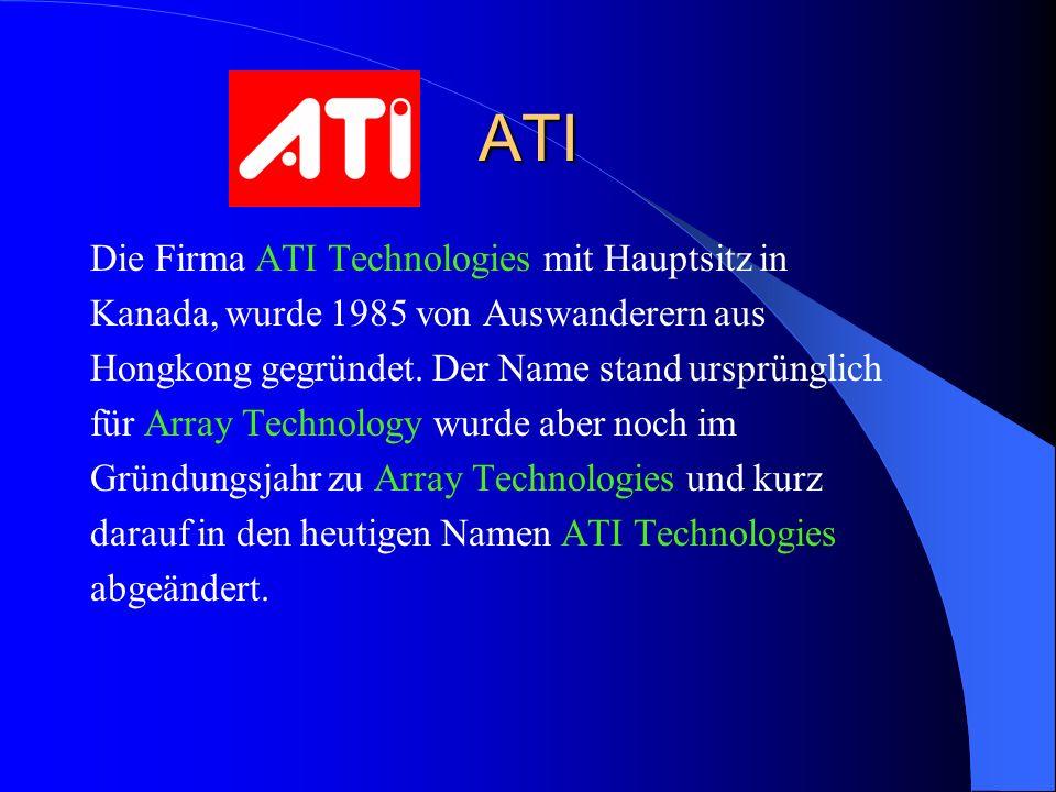 ATI Die Firma ATI Technologies mit Hauptsitz in Kanada, wurde 1985 von Auswanderern aus Hongkong gegründet. Der Name stand ursprünglich für Array Tech