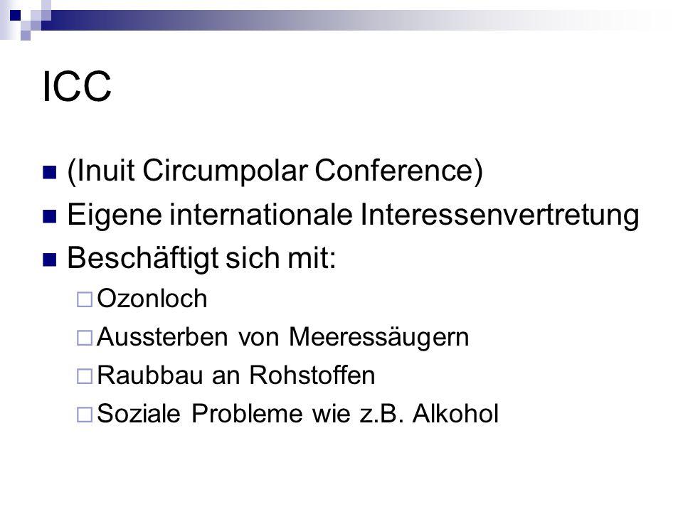ICC (Inuit Circumpolar Conference) Eigene internationale Interessenvertretung Beschäftigt sich mit:  Ozonloch  Aussterben von Meeressäugern  Raubba