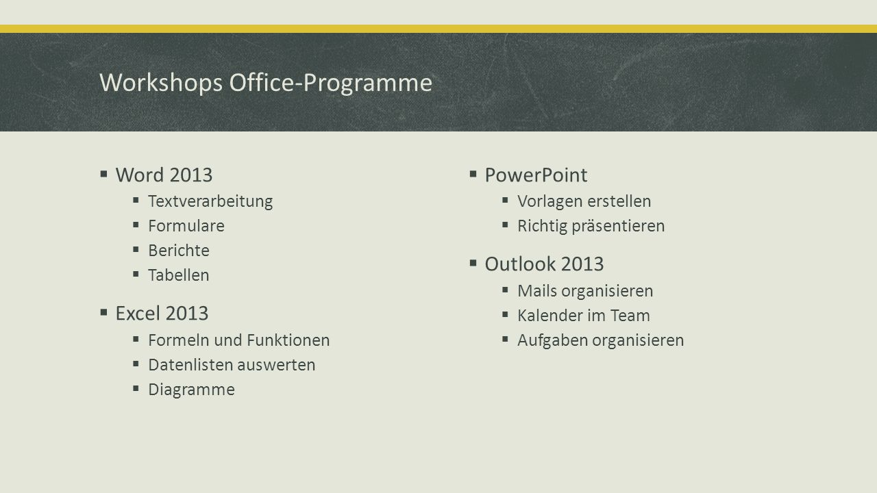 Workshops Office-Programme Word 2013 Textverarbeitung Formulare Berichte Tabellen Excel 2013 Formeln und Funktionen Datenlisten auswerten Diagramme PowerPoint Vorlagen erstellen Richtig präsentieren Outlook 2013 Mails organisieren Kalender im Team Aufgaben organisieren